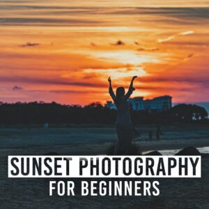 Sunset Photography for Beginners - Gear, Settings and More